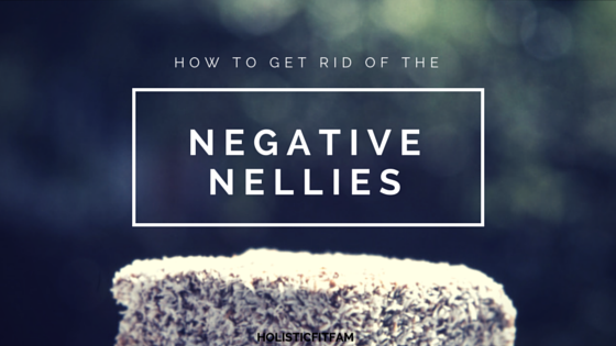 Get Rid Of The Negative Nellies Holisticfitfam